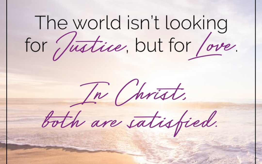 Is the World Crying Out for Justice – or Love?